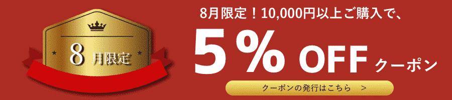 割引クーポン。8月限定!10000円以上ご購入で5%OFF